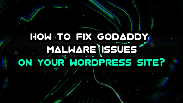 How to Fix GoDaddy Malware Issues on Your WordPress Site?